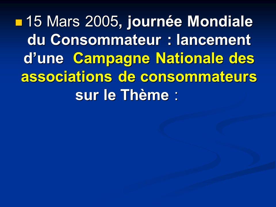 15 Mars 2005, journée Mondiale du Consommateur : lancement dune Campagne Nationale des associations de consommateurs sur le Thème : 15 Mars 2005, jour