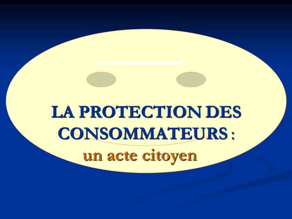 LA PROTECTION DES CONSOMMATEURS : un acte citoyen LA PROTECTION DES CONSOMMATEURS : un acte citoyen