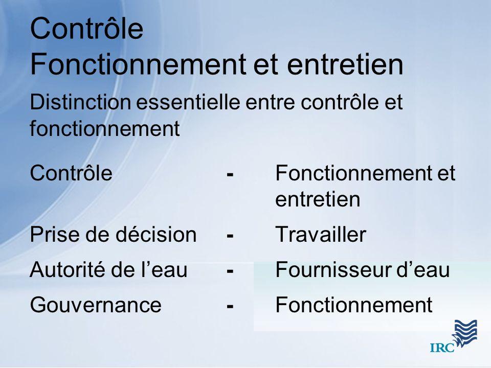 Contrôle Fonctionnement et entretien Distinction essentielle entre contrôle et fonctionnement Contrôle- Fonctionnement et entretien Prise de décision- Travailler Autorité de leau- Fournisseur deau Gouvernance- Fonctionnement