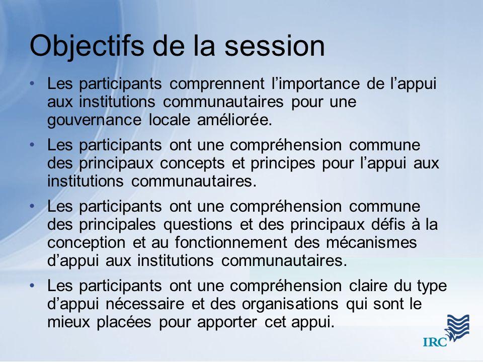 Objectifs de la session Les participants comprennent limportance de lappui aux institutions communautaires pour une gouvernance locale améliorée.