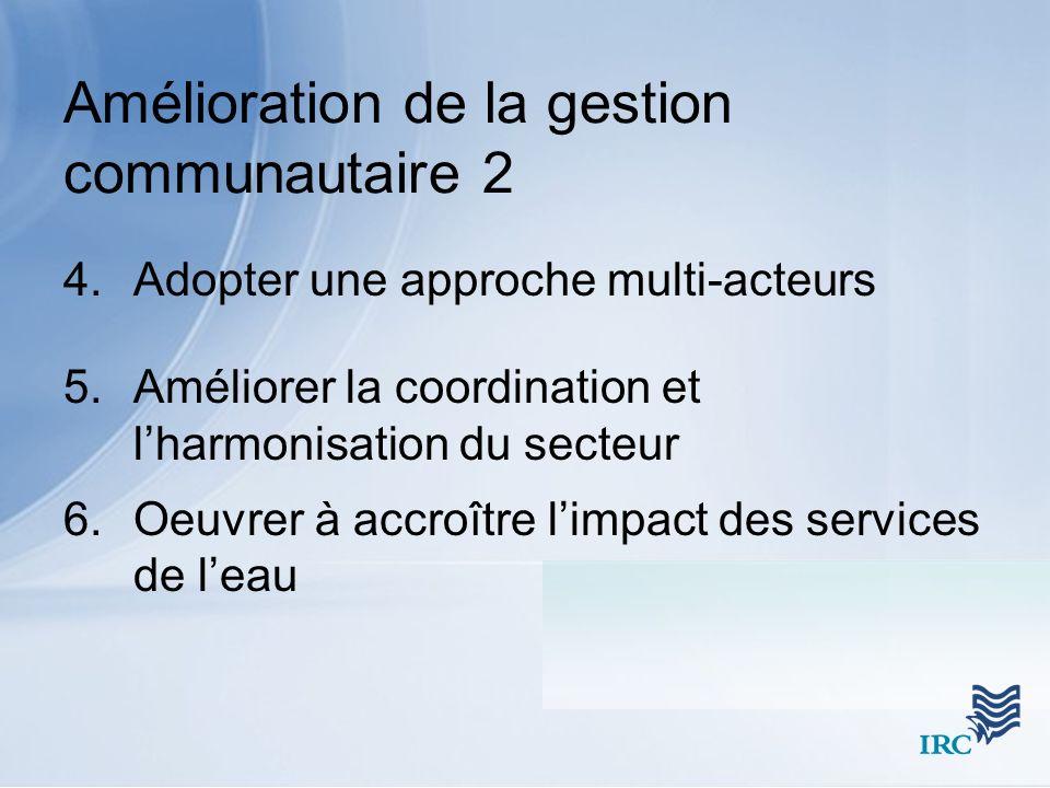 Amélioration de la gestion communautaire 2 4.Adopter une approche multi-acteurs 5.Améliorer la coordination et lharmonisation du secteur 6.Oeuvrer à accroître limpact des services de leau