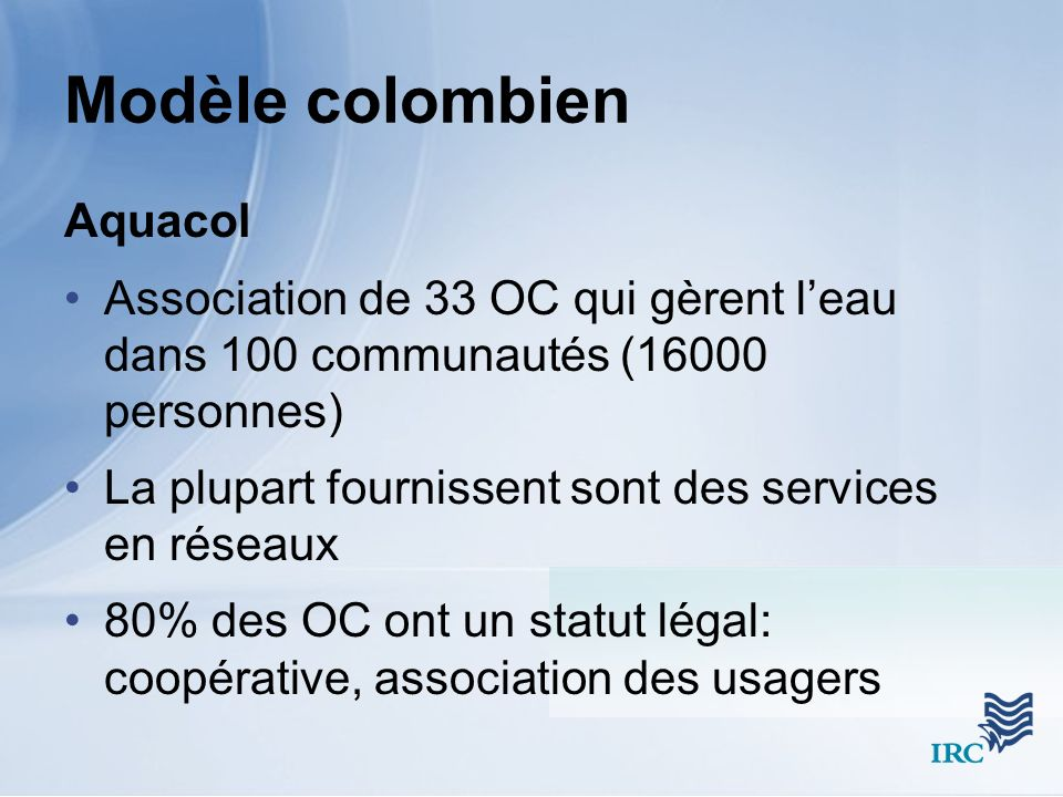 Modèle colombien Aquacol Association de 33 OC qui gèrent leau dans 100 communautés (16000 personnes) La plupart fournissent sont des services en réseaux 80% des OC ont un statut légal: coopérative, association des usagers