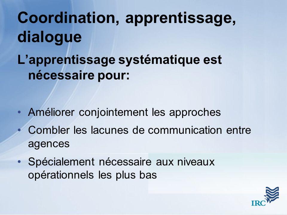 Coordination, apprentissage, dialogue Lapprentissage systématique est nécessaire pour: Améliorer conjointement les approches Combler les lacunes de communication entre agences Spécialement nécessaire aux niveaux opérationnels les plus bas