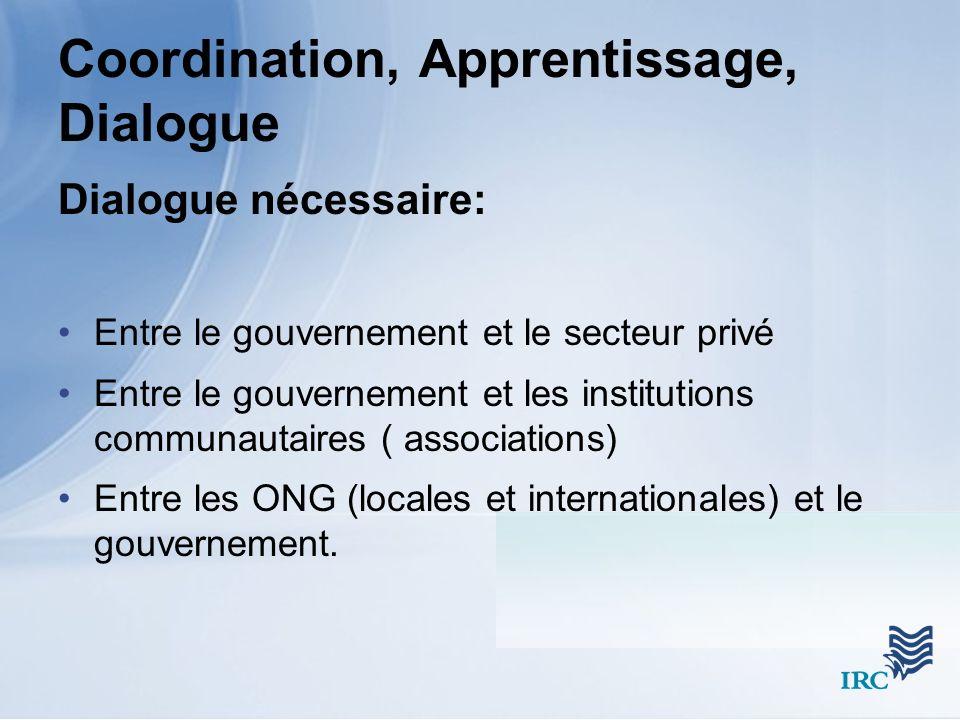 Coordination, Apprentissage, Dialogue Dialogue nécessaire: Entre le gouvernement et le secteur privé Entre le gouvernement et les institutions communautaires ( associations) Entre les ONG (locales et internationales) et le gouvernement.