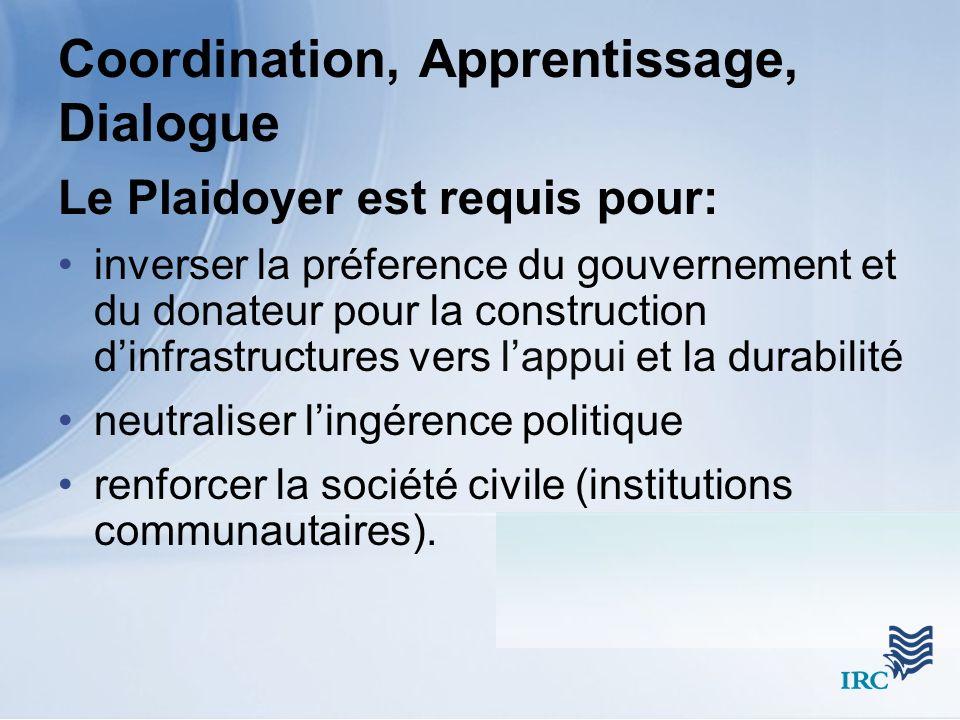 Coordination, Apprentissage, Dialogue Le Plaidoyer est requis pour: inverser la préference du gouvernement et du donateur pour la construction dinfrastructures vers lappui et la durabilité neutraliser lingérence politique renforcer la société civile (institutions communautaires).