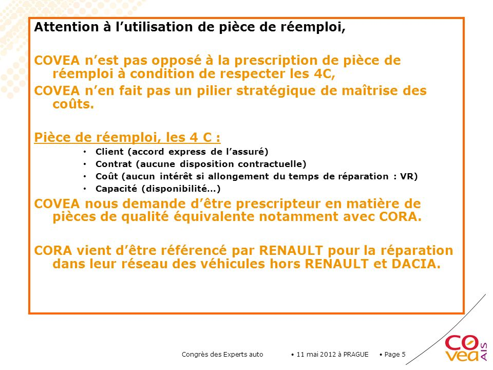 Page 5 11 mai 2012 à PRAGUE Congrès des Experts auto Attention à lutilisation de pièce de réemploi, COVEA nest pas opposé à la prescription de pièce d