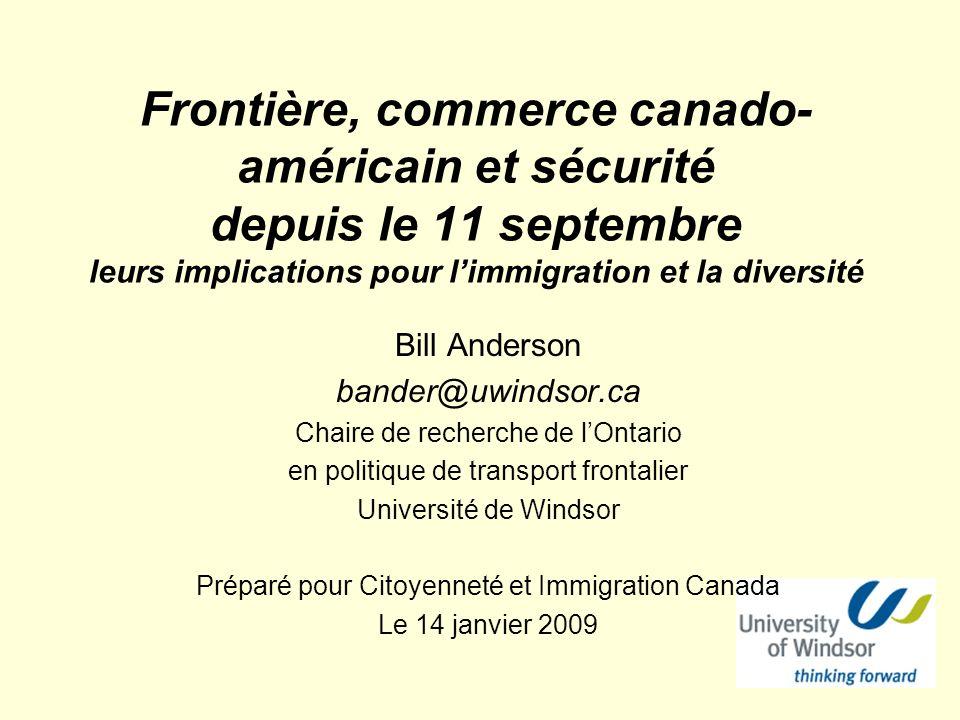 Frontière, commerce canado- américain et sécurité depuis le 11 septembre leurs implications pour limmigration et la diversité Bill Anderson bander@uwindsor.ca Chaire de recherche de lOntario en politique de transport frontalier Université de Windsor Préparé pour Citoyenneté et Immigration Canada Le 14 janvier 2009