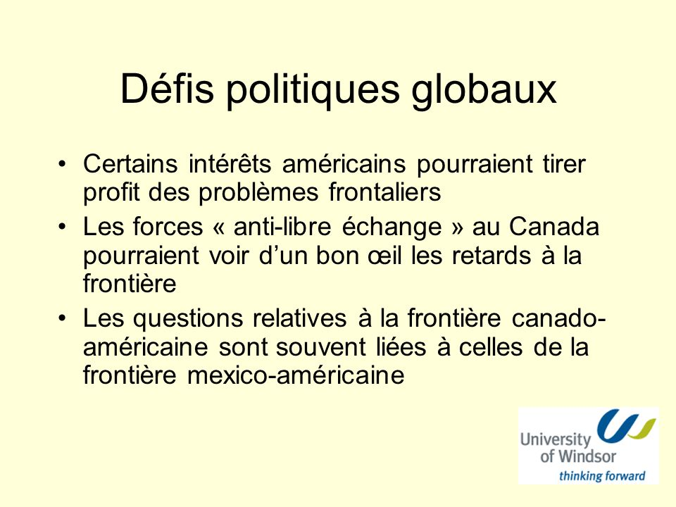 Défis politiques globaux Certains intérêts américains pourraient tirer profit des problèmes frontaliers Les forces « anti-libre échange » au Canada pourraient voir dun bon œil les retards à la frontière Les questions relatives à la frontière canado- américaine sont souvent liées à celles de la frontière mexico-américaine