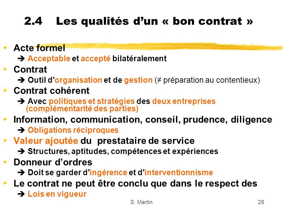 S. Martin26 2.4 Les qualités dun « bon contrat » Acte formel Acceptable et accepté bilatéralement Contrat Outil d'organisation et de gestion ( prépara
