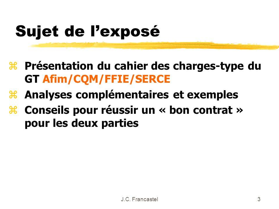 J.C. Francastel3 zPrésentation du cahier des charges-type du GT Afim/CQM/FFIE/SERCE zAnalyses complémentaires et exemples zConseils pour réussir un «