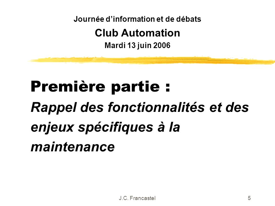 J.C. Francastel5 Première partie : Rappel des fonctionnalités et des enjeux spécifiques à la maintenance Journée dinformation et de débats Club Automa