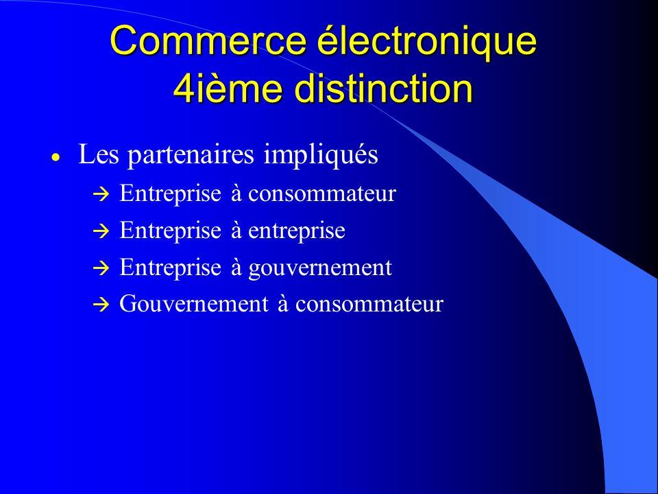 Commerce électronique 4ième distinction Les partenaires impliqués Entreprise à consommateur Entreprise à entreprise Entreprise à gouvernement Gouverne