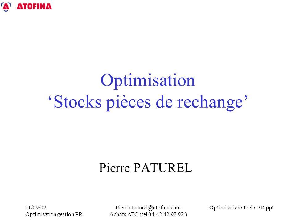 Optimisation stocks PR.ppt11/09/02 Optimisation gestion PR Pierre.Paturel@atofina.com Achats ATO (tel 04.42.42.97.92.) Optimisation Stocks pièces de rechange Pierre PATUREL