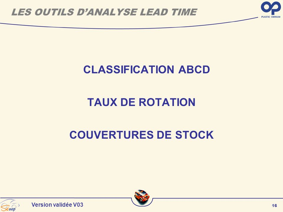 16 Version validée V03 LES OUTILS DANALYSE LEAD TIME CLASSIFICATION ABCD TAUX DE ROTATION COUVERTURES DE STOCK
