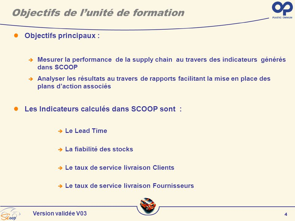 4 Version validée V03 Objectifs de lunité de formation Objectifs principaux : Mesurer la performance de la supply chain au travers des indicateurs gén
