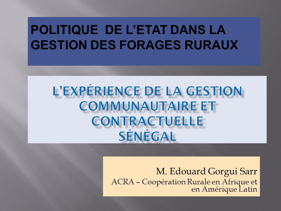 M. Edouard Gorgui Sarr ACRA – Coopération Rurale en Afrique et en Amérique Latin POLITIQUE DE LETAT DANS LA GESTION DES FORAGES RURAUX