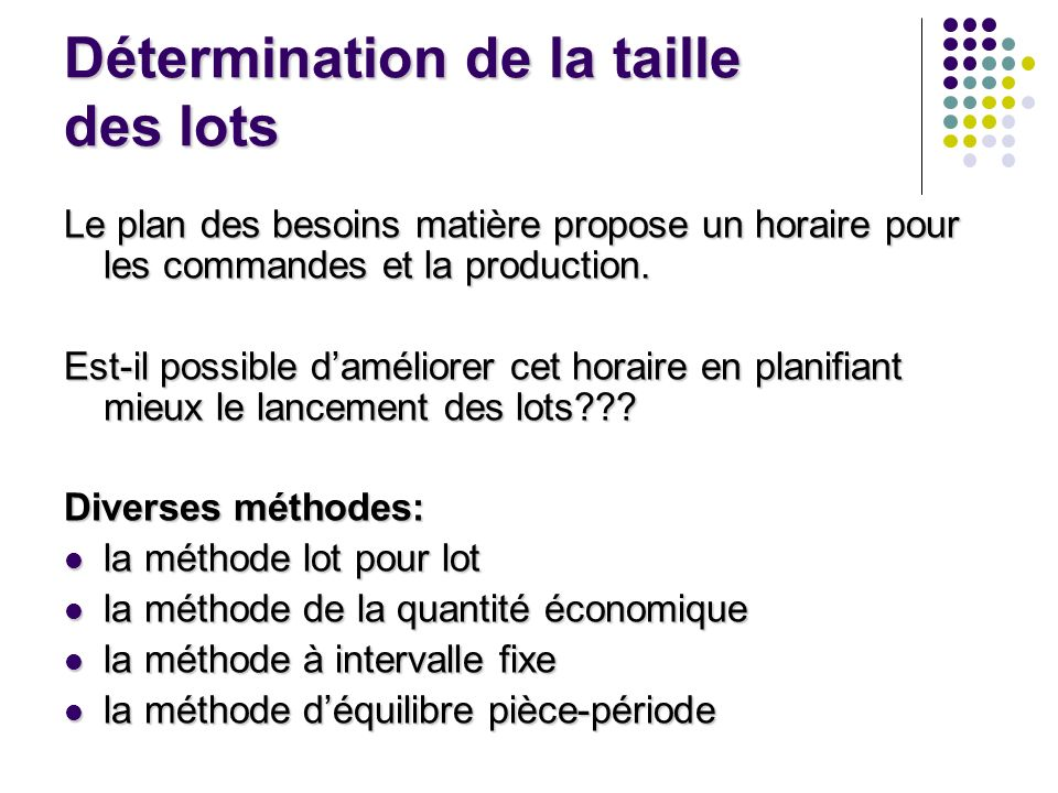 Détermination de la taille des lots Le plan des besoins matière propose un horaire pour les commandes et la production.