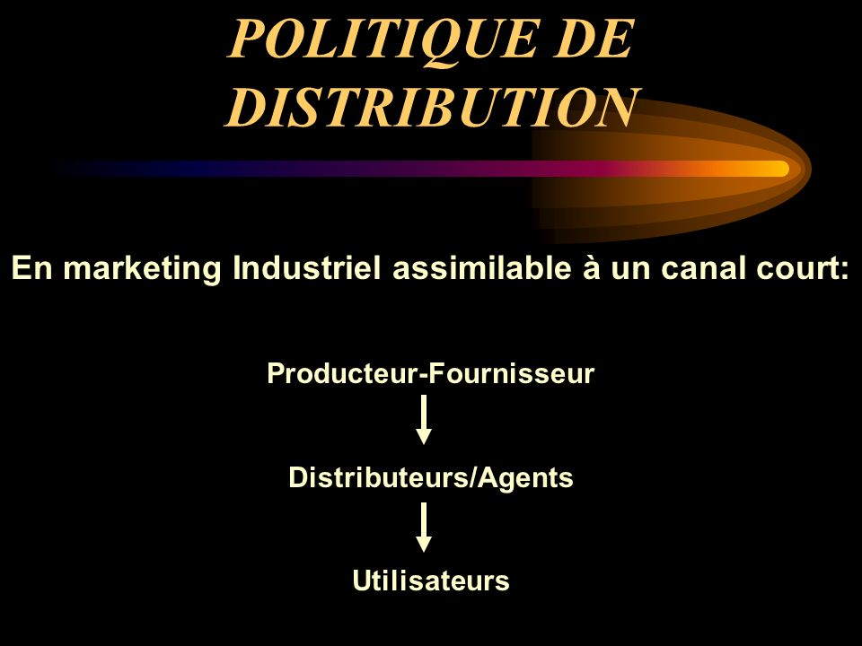 POLITIQUE DE DISTRIBUTION En marketing Industriel assimilable à un canal court: Producteur-Fournisseur Distributeurs/Agents Utilisateurs