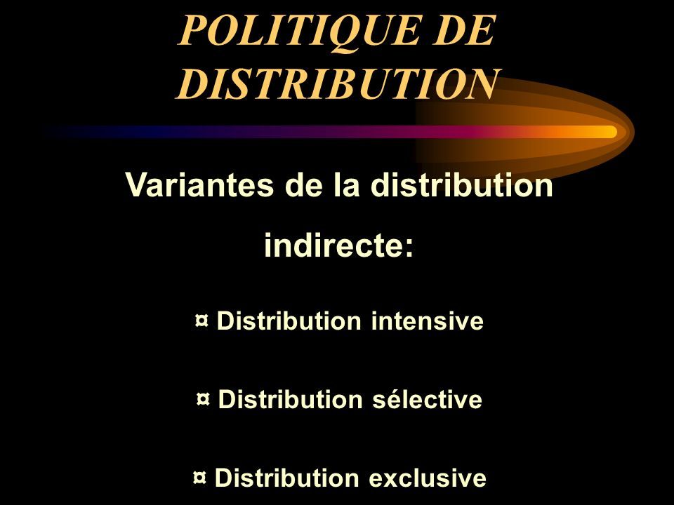 POLITIQUE DE DISTRIBUTION Variantes de la distribution indirecte: ¤ Distribution intensive ¤ Distribution sélective ¤ Distribution exclusive