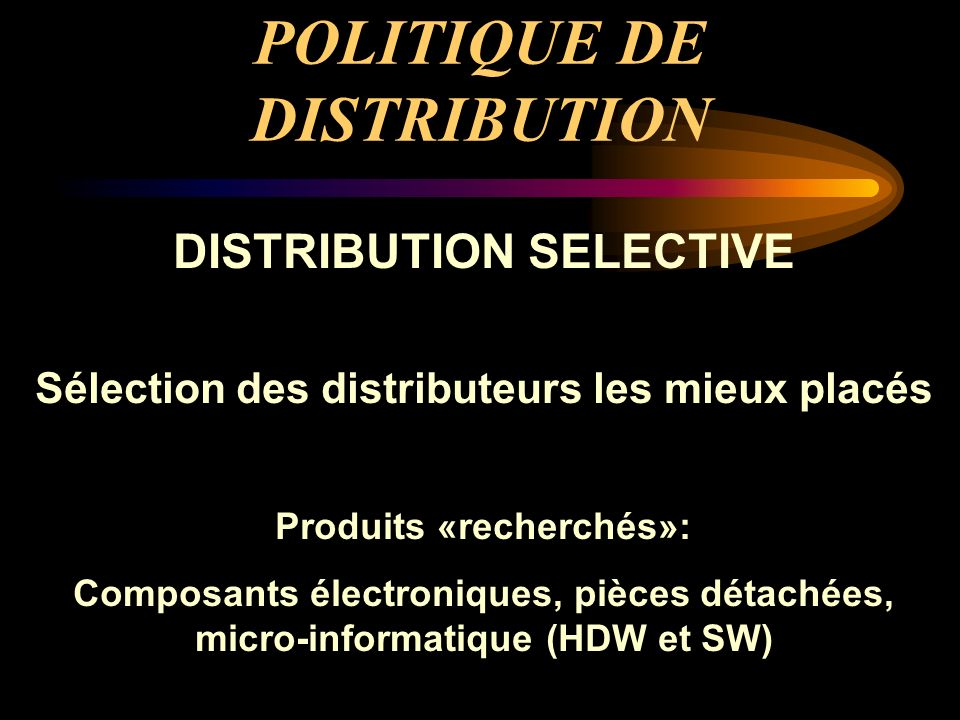 POLITIQUE DE DISTRIBUTION DISTRIBUTION SELECTIVE Sélection des distributeurs les mieux placés Produits «recherchés»: Composants électroniques, pièces