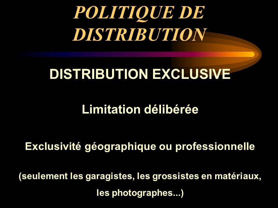POLITIQUE DE DISTRIBUTION DISTRIBUTION EXCLUSIVE Limitation délibérée Exclusivité géographique ou professionnelle (seulement les garagistes, les gross