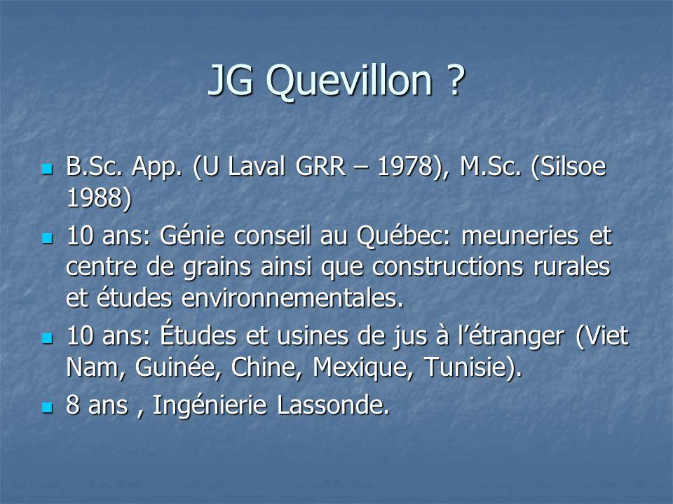 JG Quevillon ? B.Sc. App. (U Laval GRR – 1978), M.Sc. (Silsoe 1988) B.Sc. App. (U Laval GRR – 1978), M.Sc. (Silsoe 1988) 10 ans: Génie conseil au Québ
