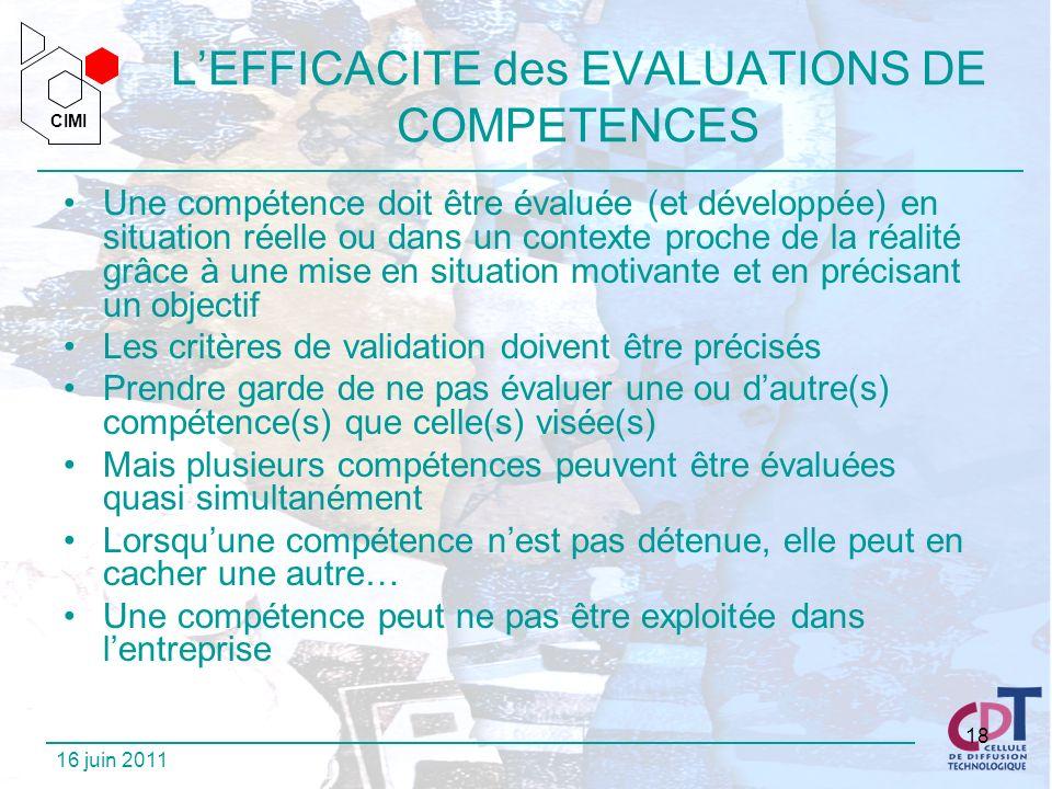 CIMI CIMI 16 juin 2011 18 LEFFICACITE des EVALUATIONS DE COMPETENCES Une compétence doit être évaluée (et développée) en situation réelle ou dans un c