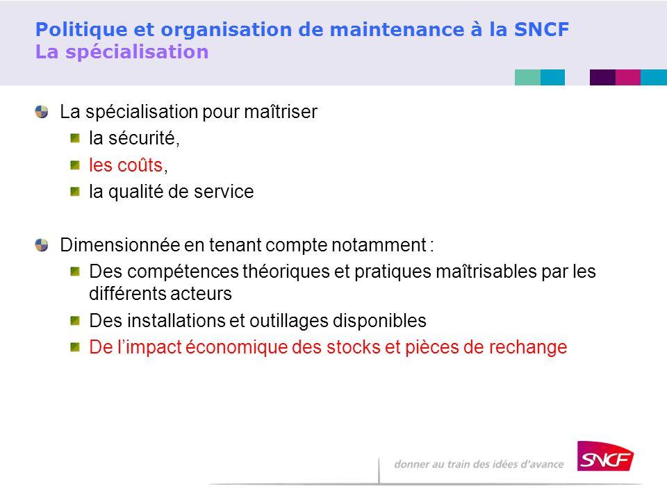 Politique et organisation de maintenance à la SNCF La spécialisation La spécialisation pour maîtriser la sécurité, les coûts, la qualité de service Di