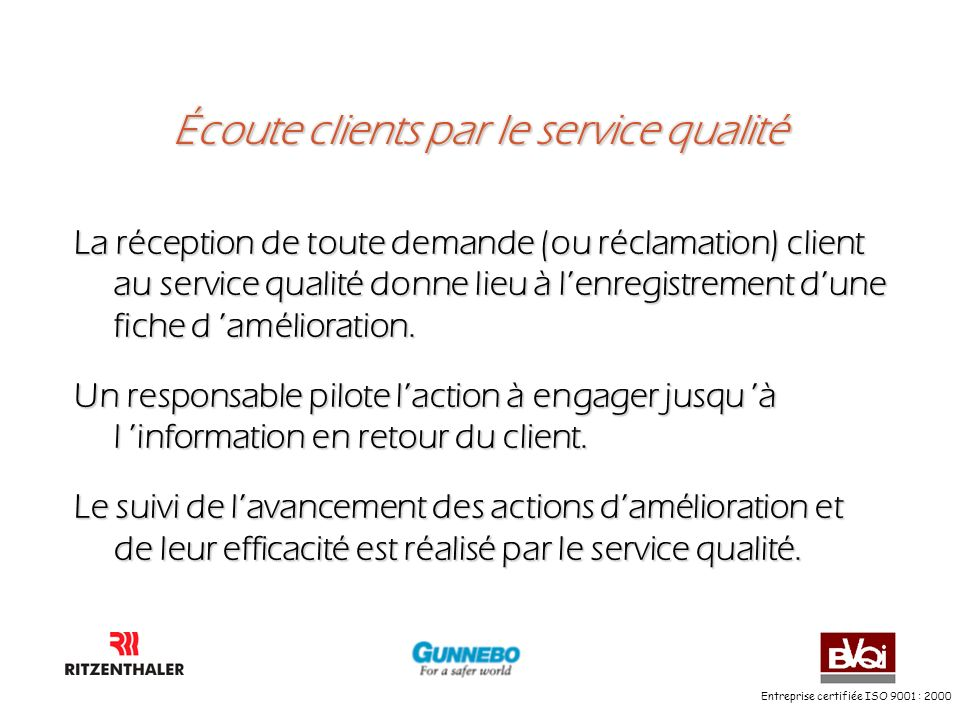 Entreprise certifiée ISO 9001 : 2000 Écoute clients par le service qualité La réception de toute demande (ou réclamation) client au service qualité do