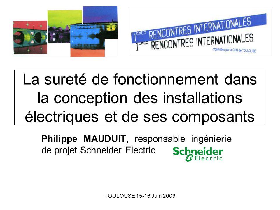 TOULOUSE 15-16 Juin 2009 La sureté de fonctionnement dans la conception des installations électriques et de ses composants Philippe MAUDUIT, responsab