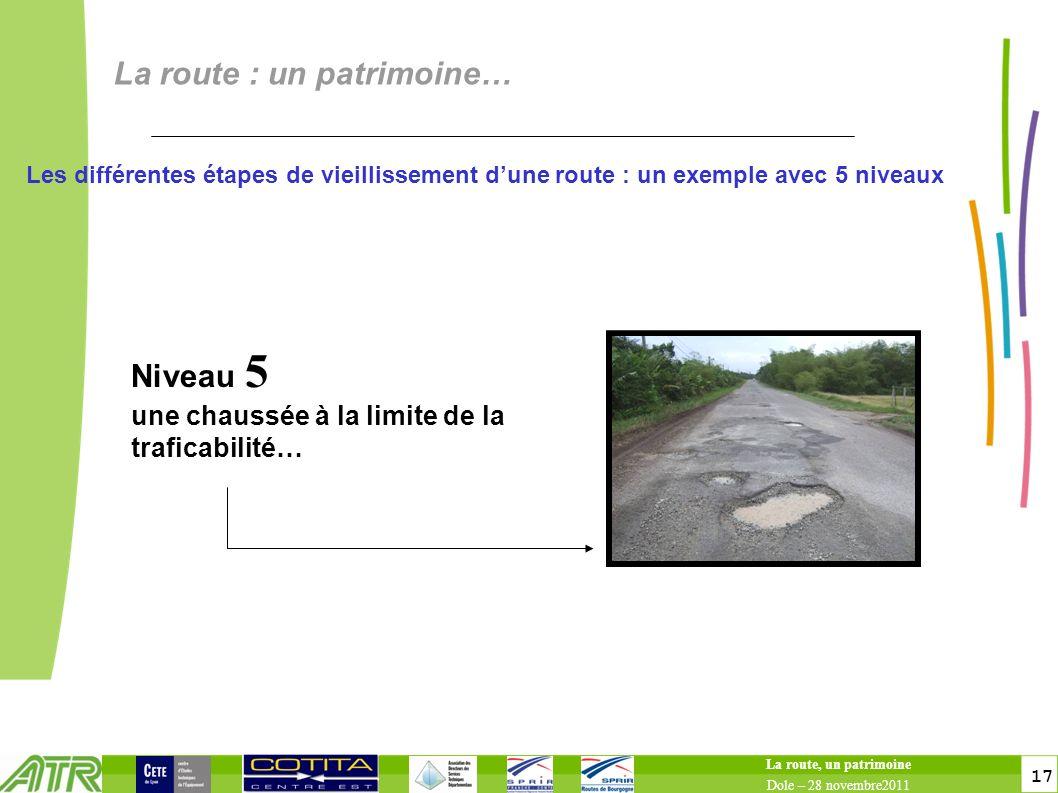 17 La route : un patrimoine… La route, un patrimoine Dole – 28 novembre2011 Niveau 5 une chaussée à la limite de la traficabilité… Les différentes étapes de vieillissement dune route : un exemple avec 5 niveaux