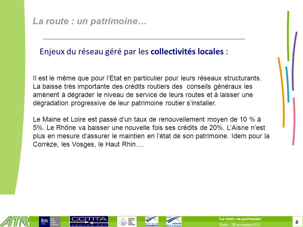 8 8 La route : un patrimoine… La route, un patrimoine Dole – 28 novembre2011 Enjeux du réseau géré par les collectivités locales : Il est le même que pour lEtat en particulier pour leurs réseaux structurants.