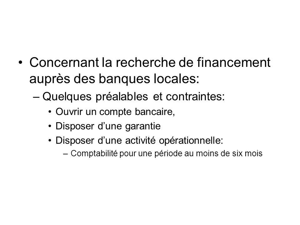 Concernant la recherche de financement auprès des banques locales: –Quelques préalables et contraintes: Ouvrir un compte bancaire, Disposer dune garantie Disposer dune activité opérationnelle: –Comptabilité pour une période au moins de six mois