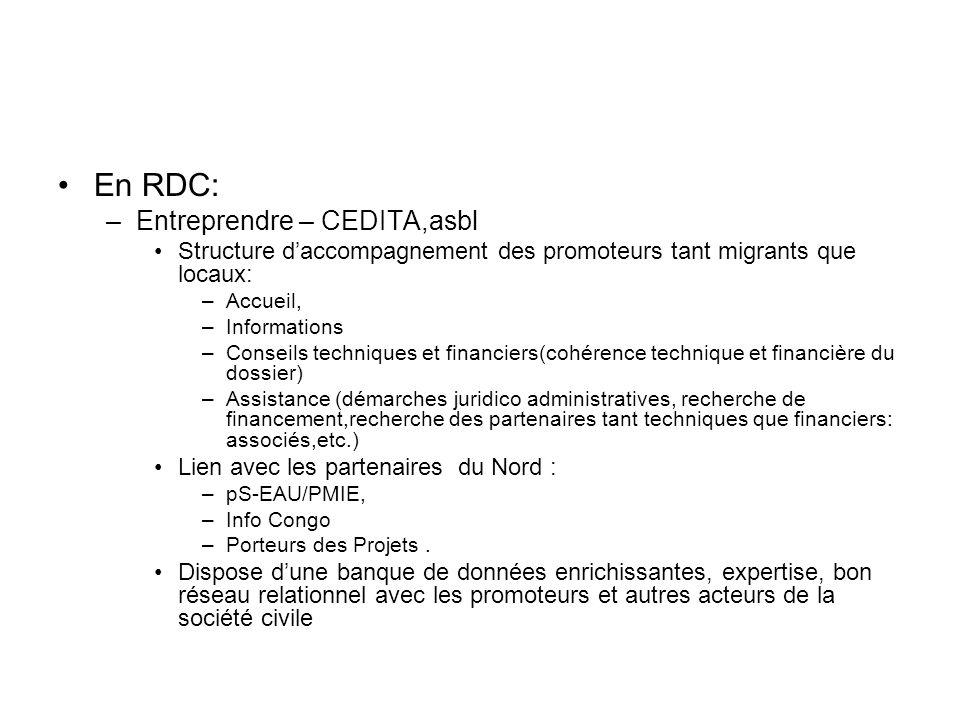 En RDC: –Entreprendre – CEDITA,asbl Structure daccompagnement des promoteurs tant migrants que locaux: –Accueil, –Informations –Conseils techniques et financiers(cohérence technique et financière du dossier) –Assistance (démarches juridico administratives, recherche de financement,recherche des partenaires tant techniques que financiers: associés,etc.) Lien avec les partenaires du Nord : –pS-EAU/PMIE, –Info Congo –Porteurs des Projets.