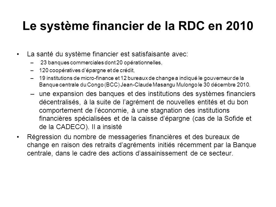 Le système financier de la RDC en 2010 La santé du système financier est satisfaisante avec: – 23 banques commerciales dont 20 opérationnelles, –120 coopératives dépargne et de crédit, –19 institutions de micro-finance et 12 bureaux de change a indiqué le gouverneur de la Banque centrale du Congo (BCC) Jean-Claude Masangu Mulongo le 30 décembre 2010.
