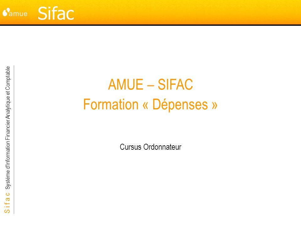 S i f a c Système dInformation Financier Analytique et Comptable Sifac AMUE – SIFAC Formation « Dépenses » Cursus Ordonnateur