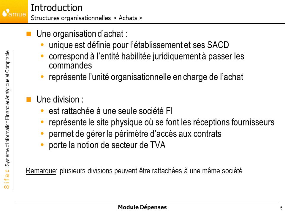 S i f a c Système dInformation Financier Analytique et Comptable Module Dépenses 5 Une organisation dachat : unique est définie pour létablissement et