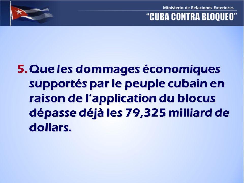 5.Que les dommages économiques supportés par le peuple cubain en raison de lapplication du blocus dépasse déjà les 79,325 milliard de dollars.