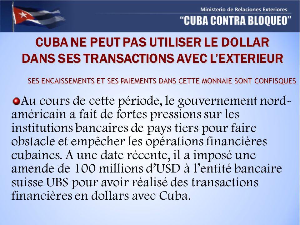 CUBA NE PEUT PAS UTILISER LE DOLLAR DANS SES TRANSACTIONS AVEC LEXTERIEUR SES ENCAISSEMENTS ET SES PAIEMENTS DANS CETTE MONNAIE SONT CONFISQUES Au cours de cette période, le gouvernement nord- américain a fait de fortes pressions sur les institutions bancaires de pays tiers pour faire obstacle et empêcher les opérations financières cubaines.