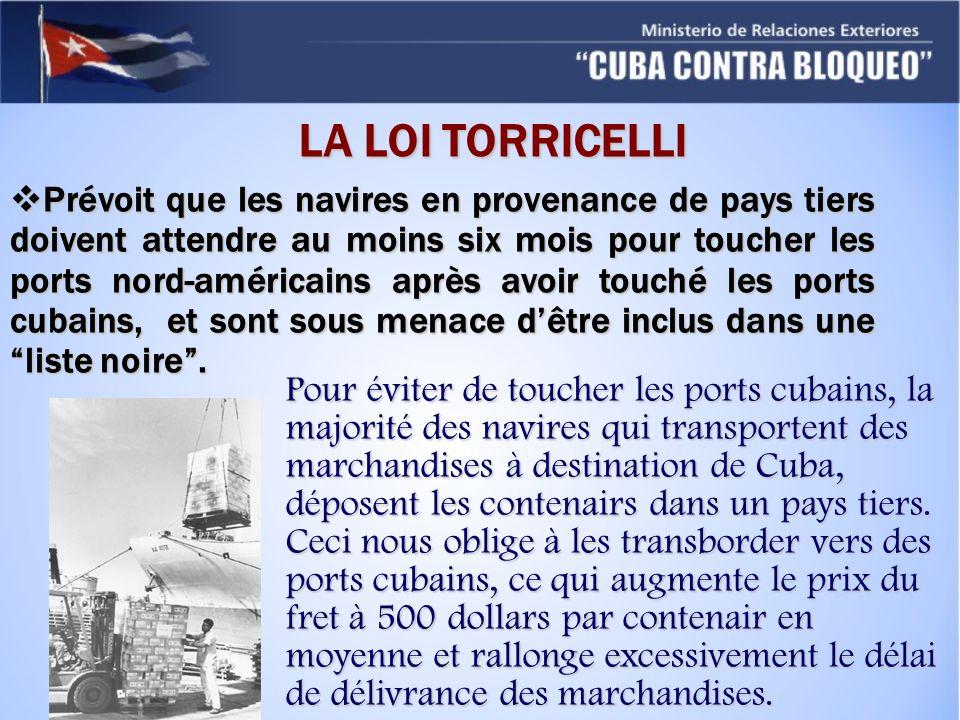 LA LOI TORRICELLI Prévoit que les navires en provenance de pays tiers doivent attendre au moins six mois pour toucher les ports nord-américains après avoir touché les ports cubains, et sont sous menace dêtre inclus dans une liste noire.