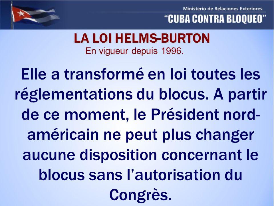 LA LOI HELMS-BURTON Elle a transformé en loi toutes les réglementations du blocus. A partir de ce moment, le Président nord- américain ne peut plus ch