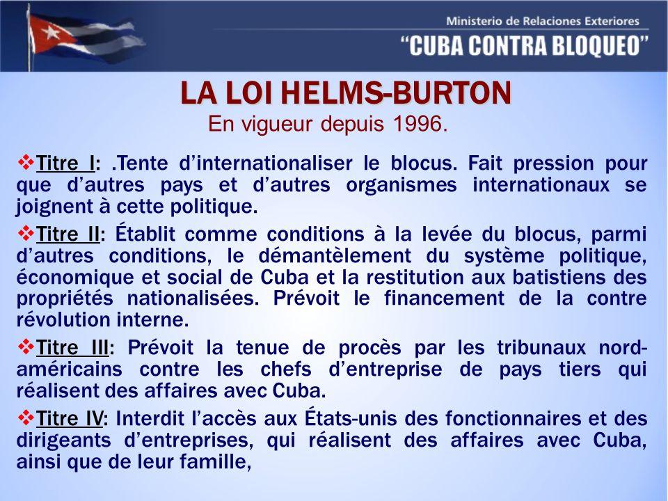 LA LOI HELMS-BURTON En vigueur depuis 1996. Titre I:.Tente dinternationaliser le blocus. Fait pression pour que dautres pays et dautres organismes int