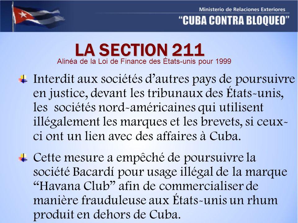 LA SECTION 211 Interdit aux sociétés dautres pays de poursuivre en justice, devant les tribunaux des États-unis, les sociétés nord-américaines qui utilisent illégalement les marques et les brevets, si ceux- ci ont un lien avec des affaires à Cuba.