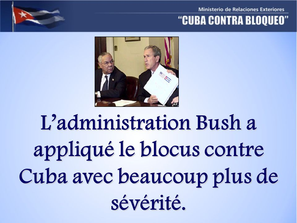 Ladministration Bush a appliqué le blocus contre Cuba avec beaucoup plus de sévérité.
