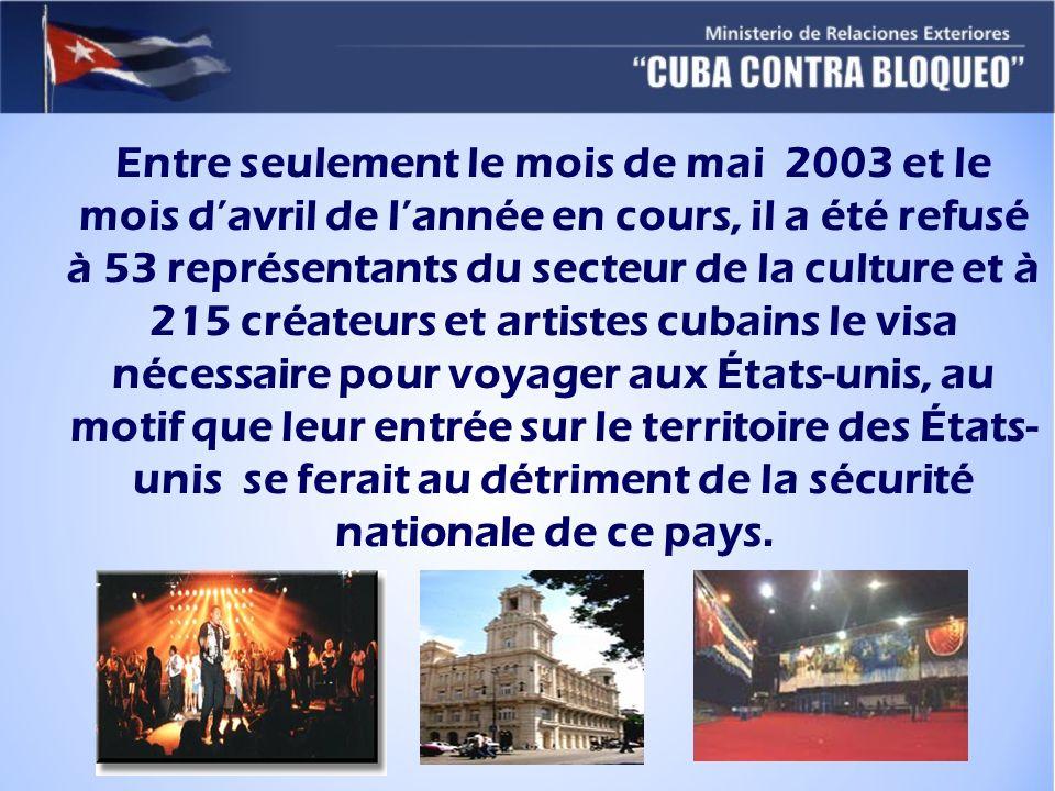 Entre seulement le mois de mai 2003 et le mois davril de lannée en cours, il a été refusé à 53 représentants du secteur de la culture et à 215 créateurs et artistes cubains le visa nécessaire pour voyager aux États-unis, au motif que leur entrée sur le territoire des États- unis se ferait au détriment de la sécurité nationale de ce pays.