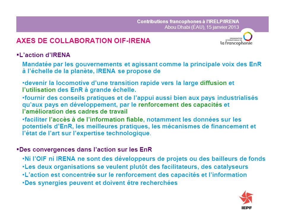 Contributions francophones à lIRELP/IRENA Abou Dhabi (ÉAU), 15 janvier 2013 AXES DE COLLABORATION OIF-IRENA Laction dIRENA Mandatée par les gouverneme