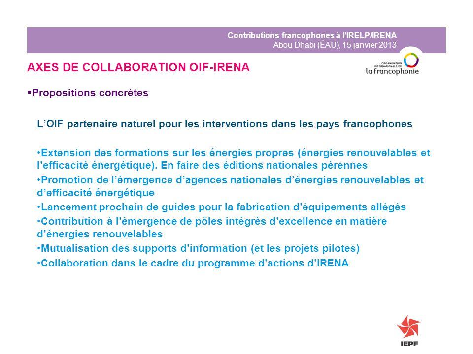 Contributions francophones à lIRELP/IRENA Abou Dhabi (ÉAU), 15 janvier 2013 AXES DE COLLABORATION OIF-IRENA Propositions concrètes LOIF partenaire nat