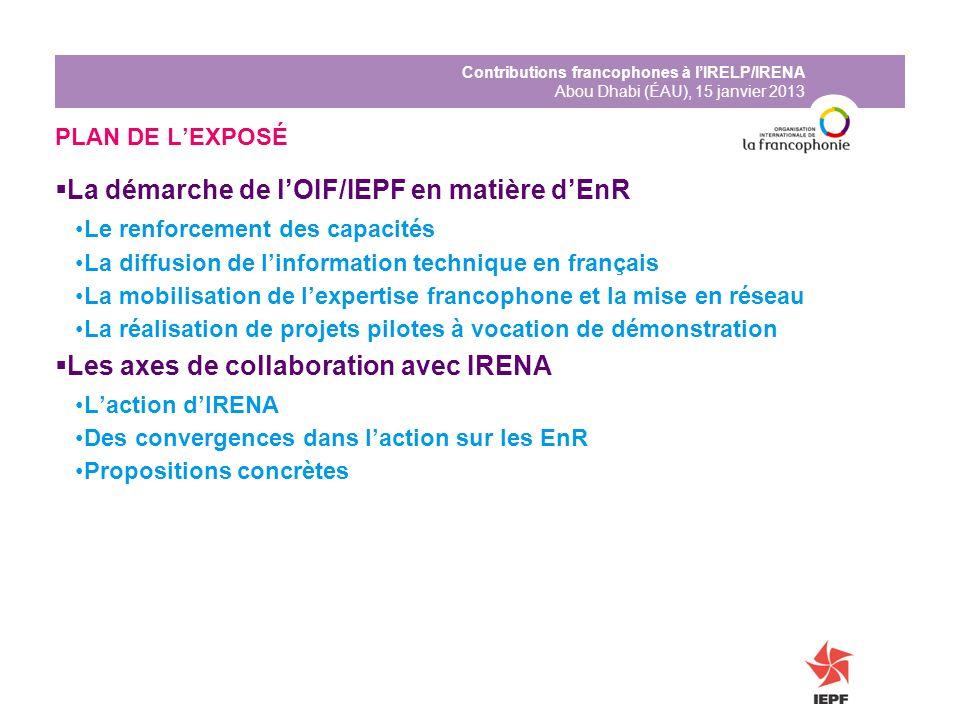 Contributions francophones à lIRELP/IRENA Abou Dhabi (ÉAU), 15 janvier 2013 PLAN DE LEXPOSÉ La démarche de lOIF/IEPF en matière dEnR Le renforcement d
