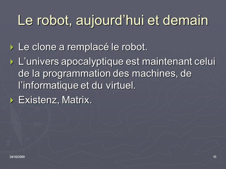 24/10/200915 Le robot, aujourdhui et demain Le clone a remplacé le robot. Le clone a remplacé le robot. Lunivers apocalyptique est maintenant celui de
