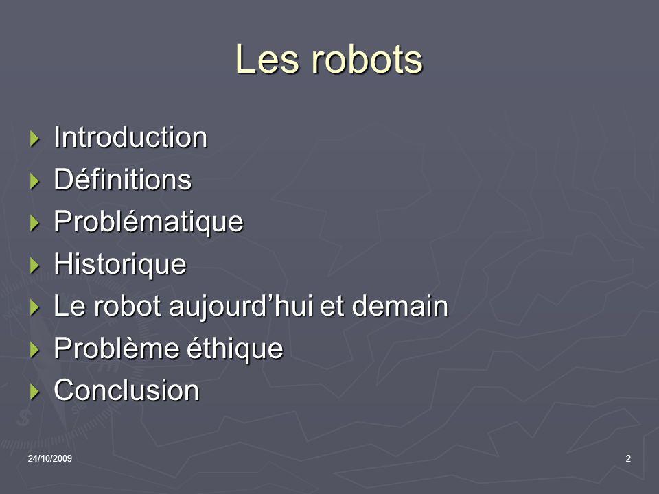 24/10/20092 Les robots Introduction Introduction Définitions Définitions Problématique Problématique Historique Historique Le robot aujourdhui et dema